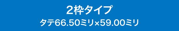 2枠タイプ タテ66.50ミリ×59.00ミリ